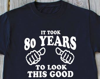 80th Birthday Gift It Took 80 Years To Look This Good Funny T Shirts Gifts For Old Shirt Grandpa