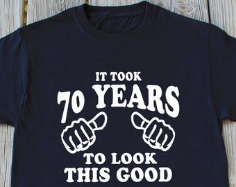 70th Birthday Gift It Took 70 Years To Look This Good Funny Shirt Gifts For Turning Old