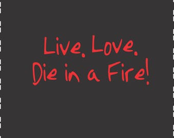 Live Love Die in a Fire Digital File  SVG, ESP, PNG, Jpg File