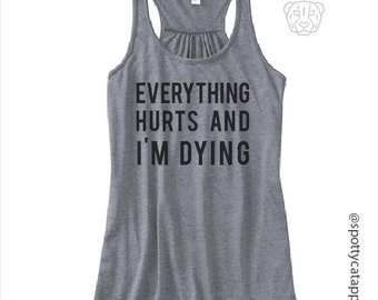 Everything Hurts and i'm Dying, flowy racerback tank,  fitness, gym,workout,yoga,pilates,barre
