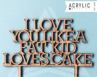 I Love You Like A Fat Kid Loves Cake - Cake-topper for Weddings or Special Events by Acrylic Art Design