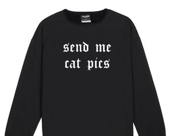 Send Me Cat Pics Sweater Jumper Womens Ladies Fun Tumblr Hipster Swag Fashion Grunge Goth Top Cute Harajuku Sassy Kawaii Slogan Fashion
