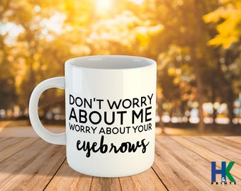 Don't Worry About Me, Worry About Your Eyebrows 11/15oz, Funny Mugs
