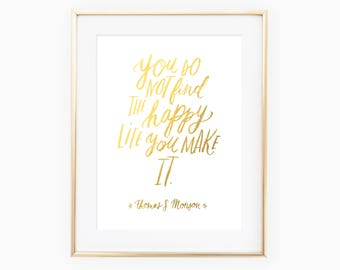 You do not find the happy life, you make it. quote by Thomas S. Monson, real gold foil print