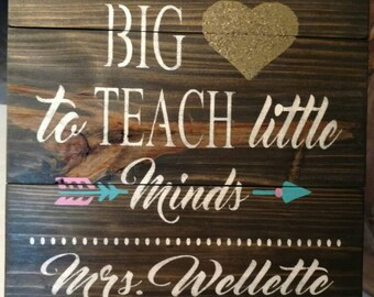 It takes a big heart to teach little minds. Pallet personalized Teacher sign.