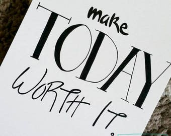 Make Today Worth It Quote Print