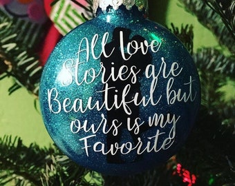 All love stories are beautiful but ours is my favorite ornament