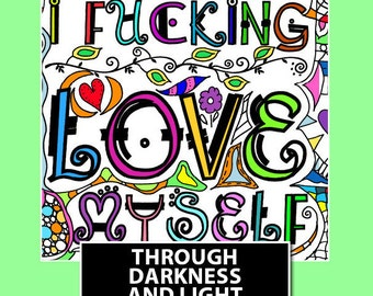 Download and Color Coloring Book - 30 Images - I F*cking Love Myself Through Darkness & Light:  A Sweary Affirmation Coloring Book Journal