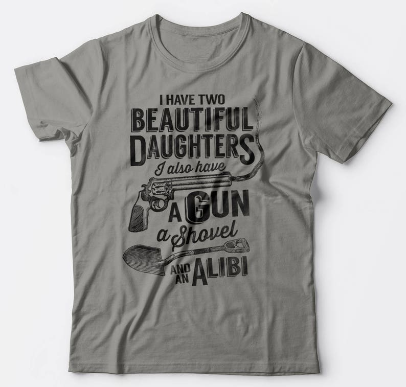 3e1754e59ef I Have TWO Beautiful Daughters. I also have a Gun A Shovel