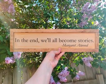 Margaret Atwood Quote - In The End We'll All Become Stories - Book Quote Sign - Gift for Reader - Wood Sign for Book Lover - Moral Disorder