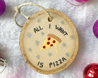All I Want Is Pizza Christmas Ornament / Raw Wood Ornament / Wood Slice Ornament / Tree Ornament