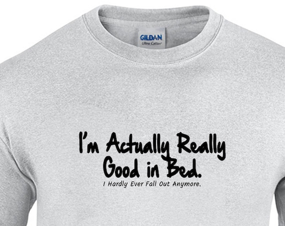 I'm Actually Really Good in Bed, I Hardly Ever Fall Out Anymore (Men's T-Shirt)