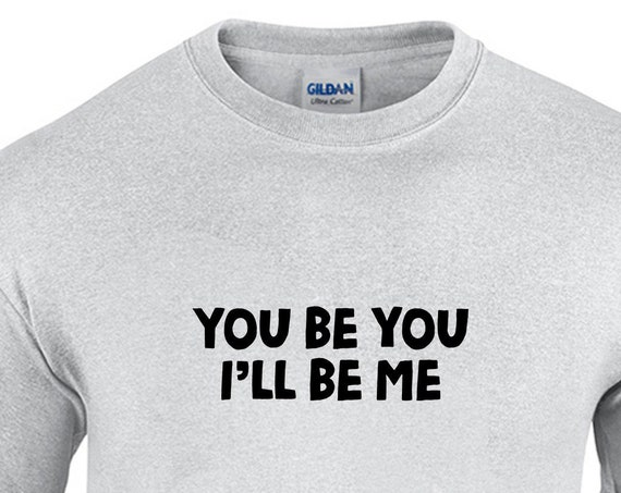 You Be You, I'll Be Me (T-Shirt)