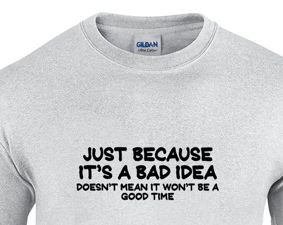 Just Because It's a Bad Idea Doesn't Mean It won't be a Good Time - Mens T-Shirt (Ash Gray or White)