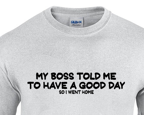 My Boss Told Me to Have a Good Day, I Went Home (Mens T-Shirt)