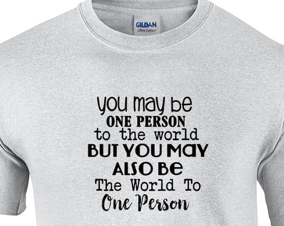You May be One Person to the World, But... - Mens T-Shirt (Ash Gray or White)