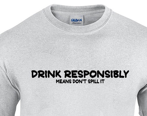 Drink Responsibly Means Don't Spill It (Mens T-Shirt)