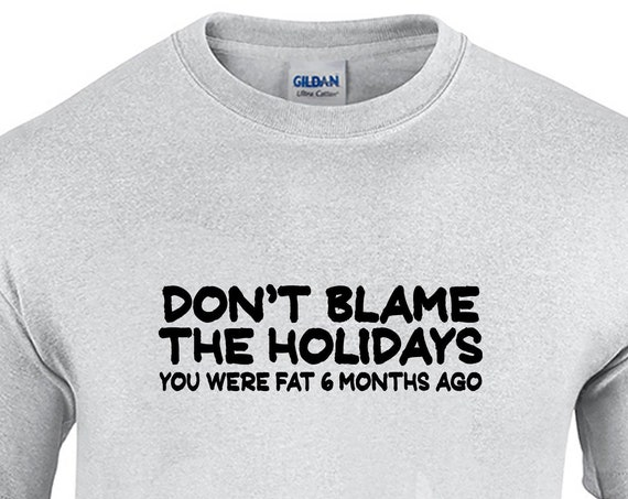 Don't Blame the Holidays, You were fat 6 Months Ago (Mens T-Shirt)