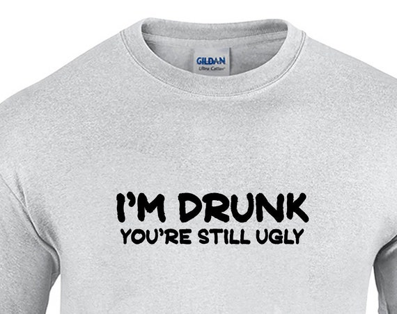 I'm Drunk, You're Still Ugly (Mens T-Shirt)