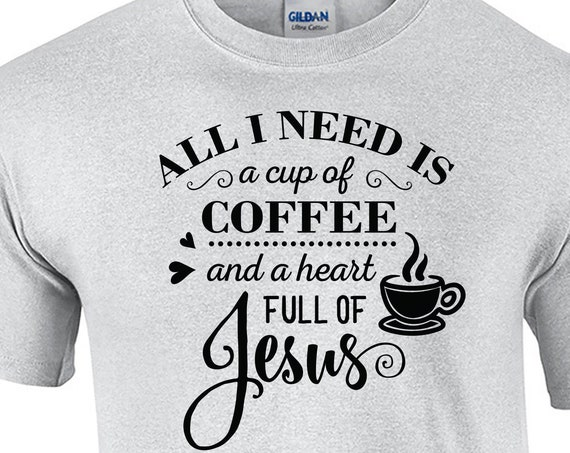 All I need is a cup of Coffee and a heart full of Jesus (T-Shirt)