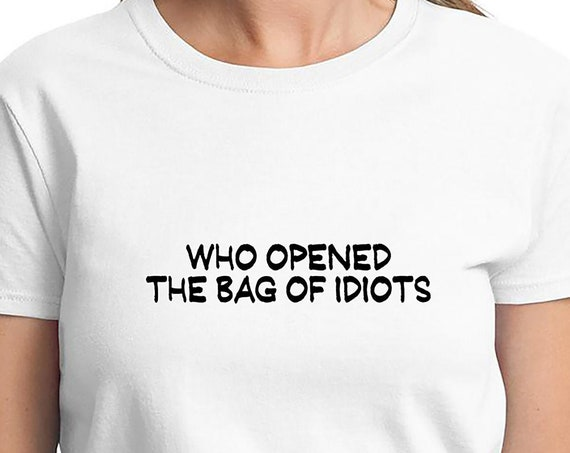 Who Opened The Bag of Idiots? - Ladies T-Shirt