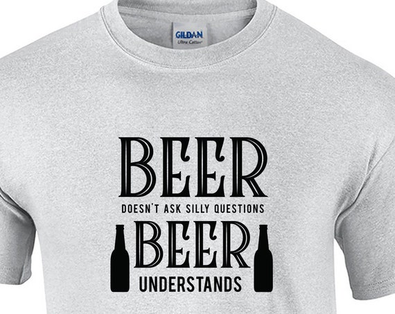 Beer Doesn't ask Silly Questions, Beer Understands (Mens T-Shirt)