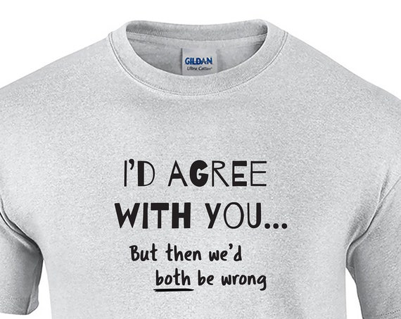 I'd Agree with You, But then We'd Both Be Wrong (Mens T-Shirt)