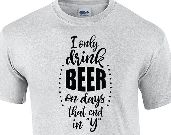 """I Only Drink Beer on Days that end in """"Y"""" (Mens T-Shirt)"""