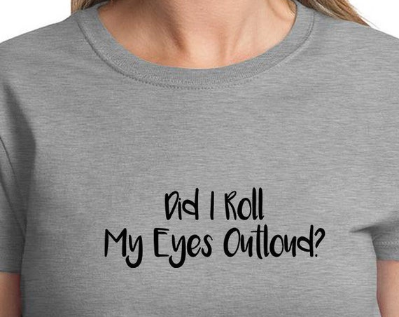 Did I Roll My Eyes Outloud? - Ladies T-Shirt