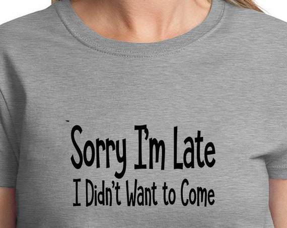 Sorry I'm Late, I Didn't Want to Come - Ladies T-Shirt