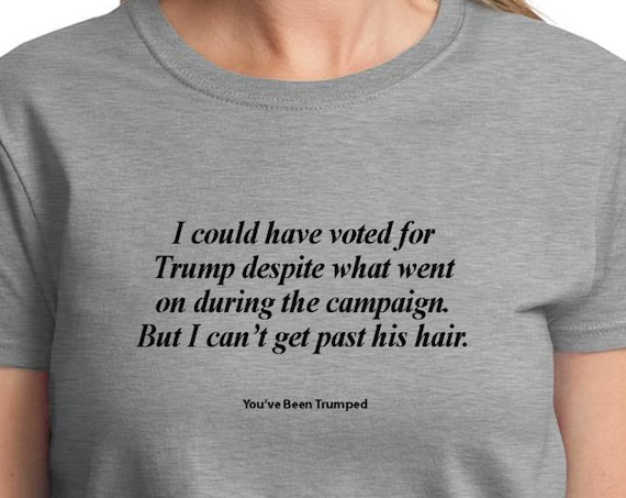 I could have voted for Trump... Hair  (You've been Trumped) (Ladies T-shirt available in colors too)