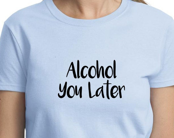 Alcohol You Later - Ladies T-Shirt