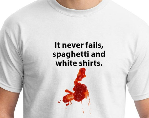 It Never Fails, Spaghetti and White Shirts. (White T-Shirt)