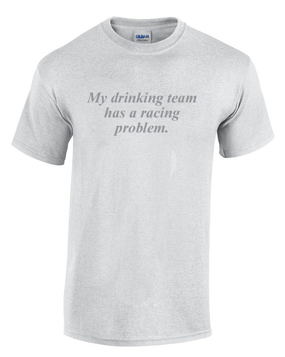 My Drinking Team has a Racing Problem (T-Shirt)