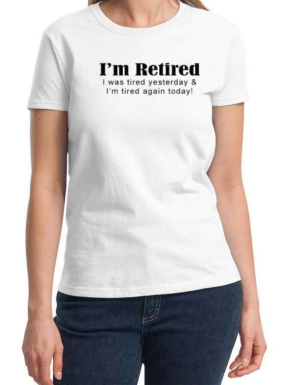 I'm Retired. I was tired yesterday & I'm tired again today! -  Ladies T-Shirt (Colors Available too)