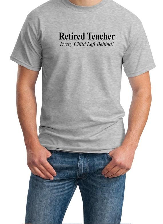 Retired Teacher - Every Child Left Behind - Mens T-Shirt (Ash Gray or White)