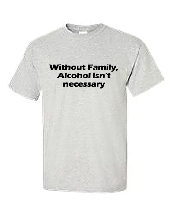 Without Family, Alcohol isn't necessary (Ash Color T-Shirt)