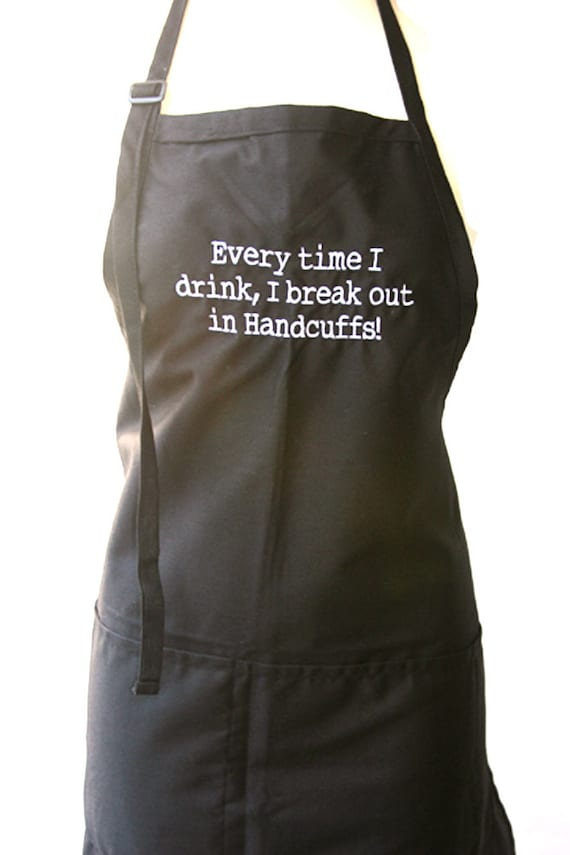 Everytime I drink, I break out in Handcuffs (Adult Apron)