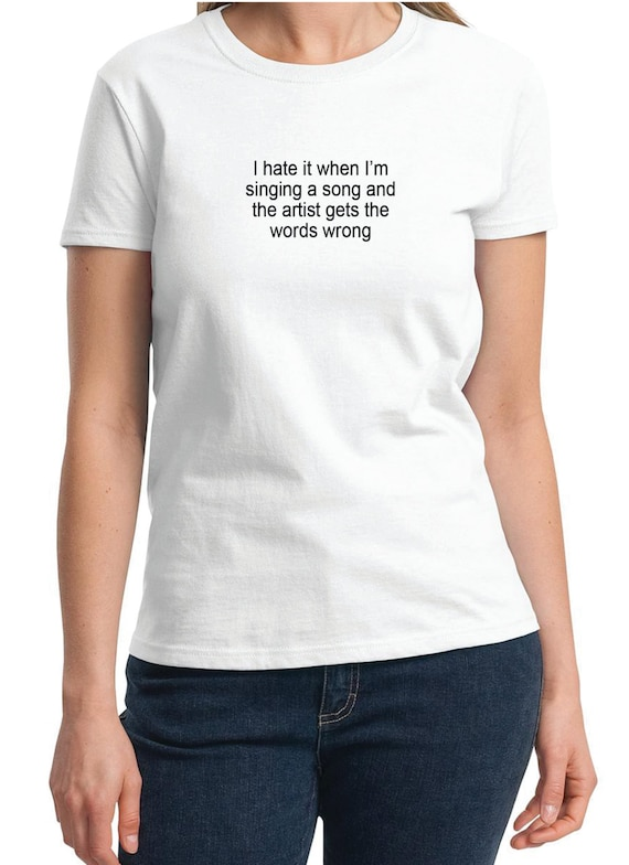 I hate it when I'm singing and he artist gets the words wrong -  Ladies T-Shirt (Colors Available too)