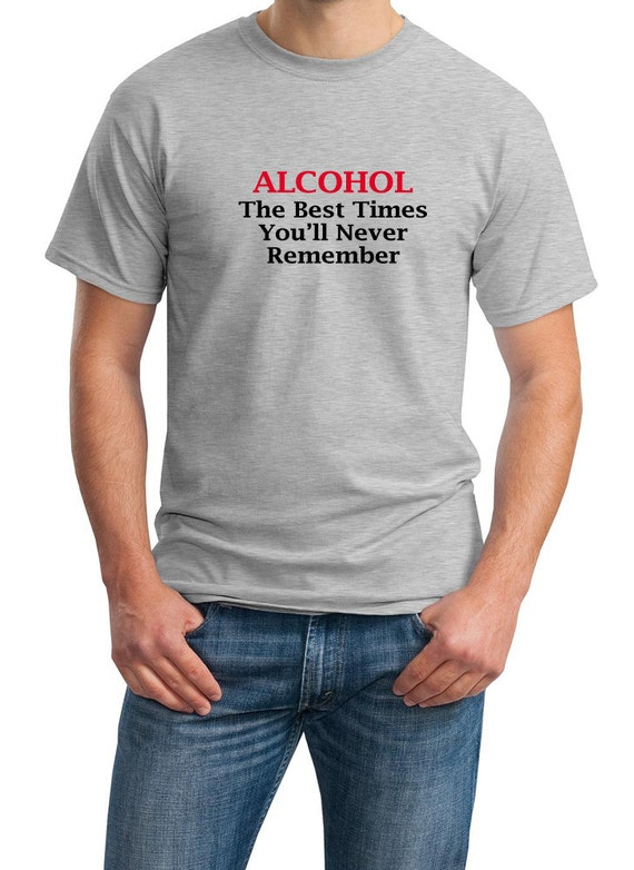 Alcohol, The Best Times You'll Never Remember Men's T-Shirt (Ash Gray or White)