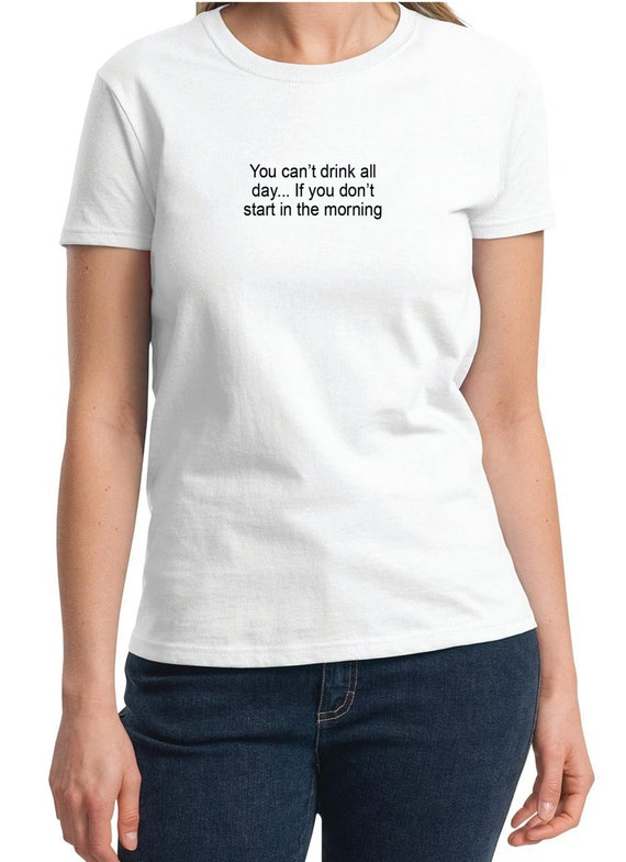 You can't drink all day... If you don't start in the morning -  Ladies T-Shirt (Colors Available too)
