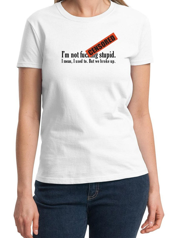 ADULTS ONLY - I'm not f*&king stupid, I mean I used to. But we broke up. -  Ladies T-Shirt (Colors Available too)