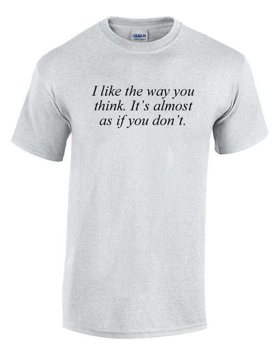 I like the way you think. It's almost as if you don't. (T-Shirt)