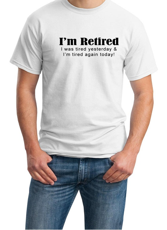 I'm Retired - I was tired yesterday & I'm tired today! - Mens T-Shirt (Ash Gray or White)