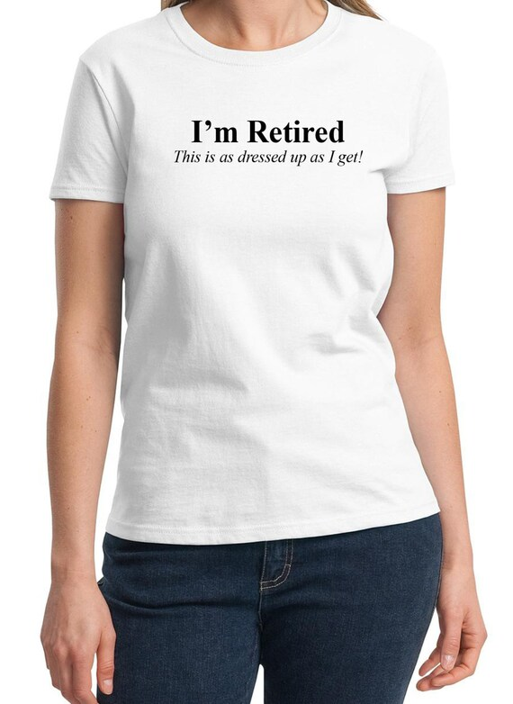I'm Retired, This is as dressed up as I get -  Ladies T-Shirt (Colors Available too)