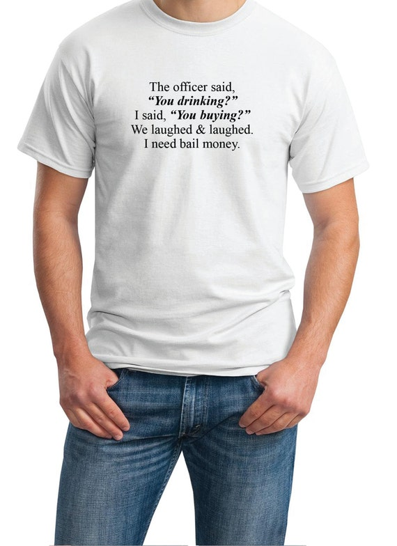 """The officer said """"You Drinking?""""... I need Bail. - Mens T-Shirt (Ash Gray or White)"""