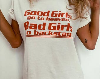 Good Girls Go To Heaven ,Bad Girls Go To Backstage T-shirt/  Made in London / Fast Delivery to the Usa , Canada , Australia & Europe !