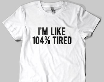 I'm Like 104% Tired T-shirt / Premium Quality ! - Made in London / Fast Delivery to the Usa , Canada , Australia & Europe !