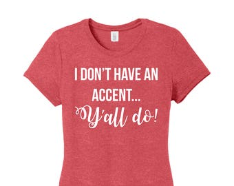 I don't have an accent y'all do, Y'all Shirt, Southern Accent Shirt, Southern Shirt, Accent Shirt, Southern Girl, Simply Southern Shirt