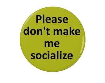 Don't make me socialize -  Badge or Fridge Magnet - Introverts - introverted